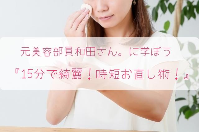 元美容部員和田さん。に学ぼう 『15分で綺麗!時短お直し術!』