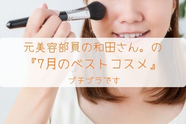 元美容部員の和田さん。 『7月のベストコスメ』 をまとめてみました。