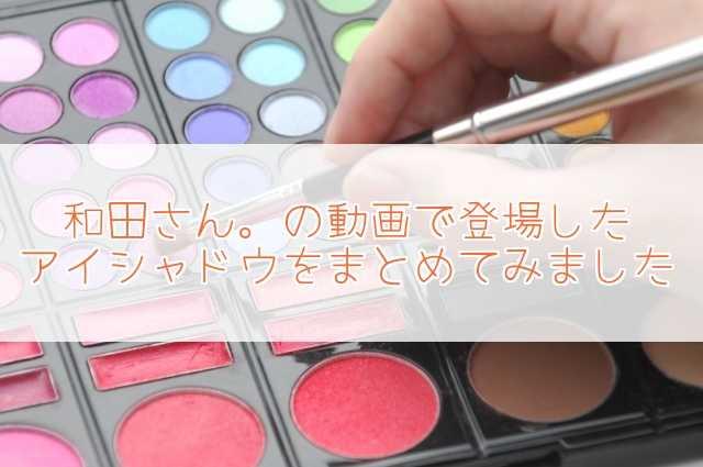 和田さん。のアイシャドウ!元美容部員が動画で使用・紹介アイテムまとめ