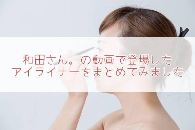 元美容部員和田さん。アイライナー!動画で使用・紹介アイテムをまとめ!