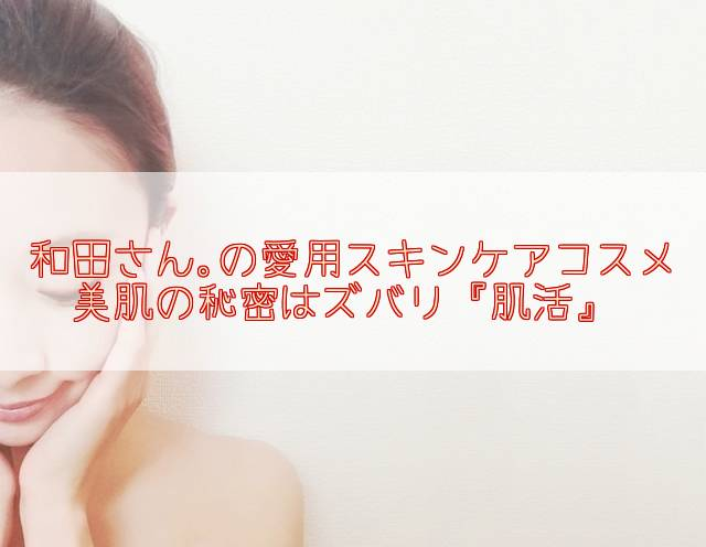 元美容部員和田さん。の愛用スキンケアコスメ。美肌の秘訣は肌活だった LDK