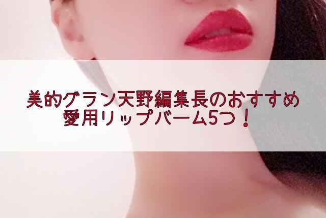 美的グラン天野佳代子編集長の愛用おすすめリップバーム!1本で唇も目元も保湿?!