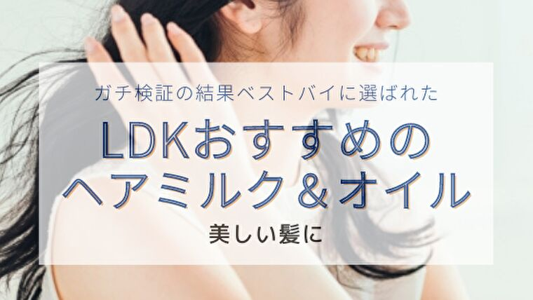 【LDKヘアオイル&ヘアミルク】ベストバイに選ばれたおすすめ製品をまとめ
